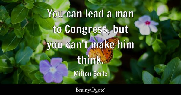 You can lead a man to Congress, but you can't make him think. - Milton Berle