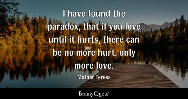 I have found the paradox, that if you love until it hurts, there can be no more hurt, only more love. - Mother Teresa
