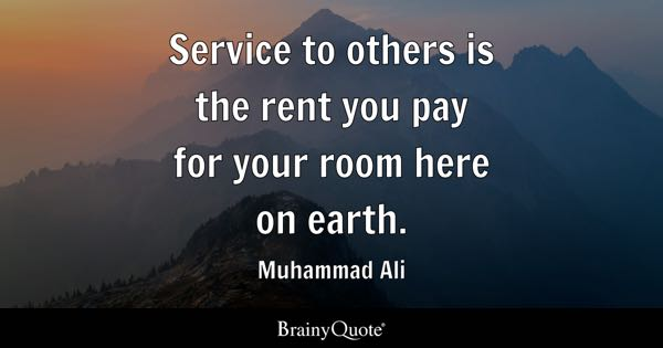 Service to others is the rent you pay for your room here on earth. - Muhammad Ali