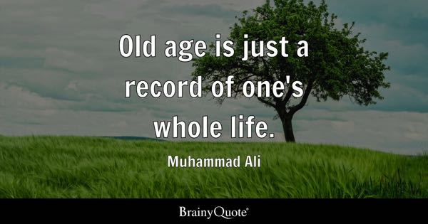 Old age is just a record of one's whole life. - Muhammad Ali