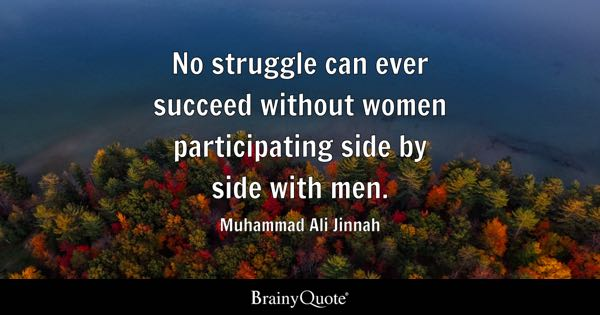 No struggle can ever succeed without women participating side by side with men. - Muhammad Ali Jinnah