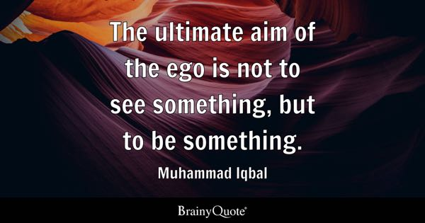 The ultimate aim of the ego is not to see something, but to be something. - Muhammad Iqbal