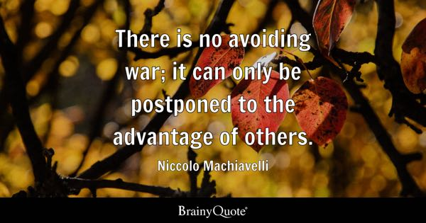 There is no avoiding war; it can only be postponed to the advantage of others. - Niccolo Machiavelli