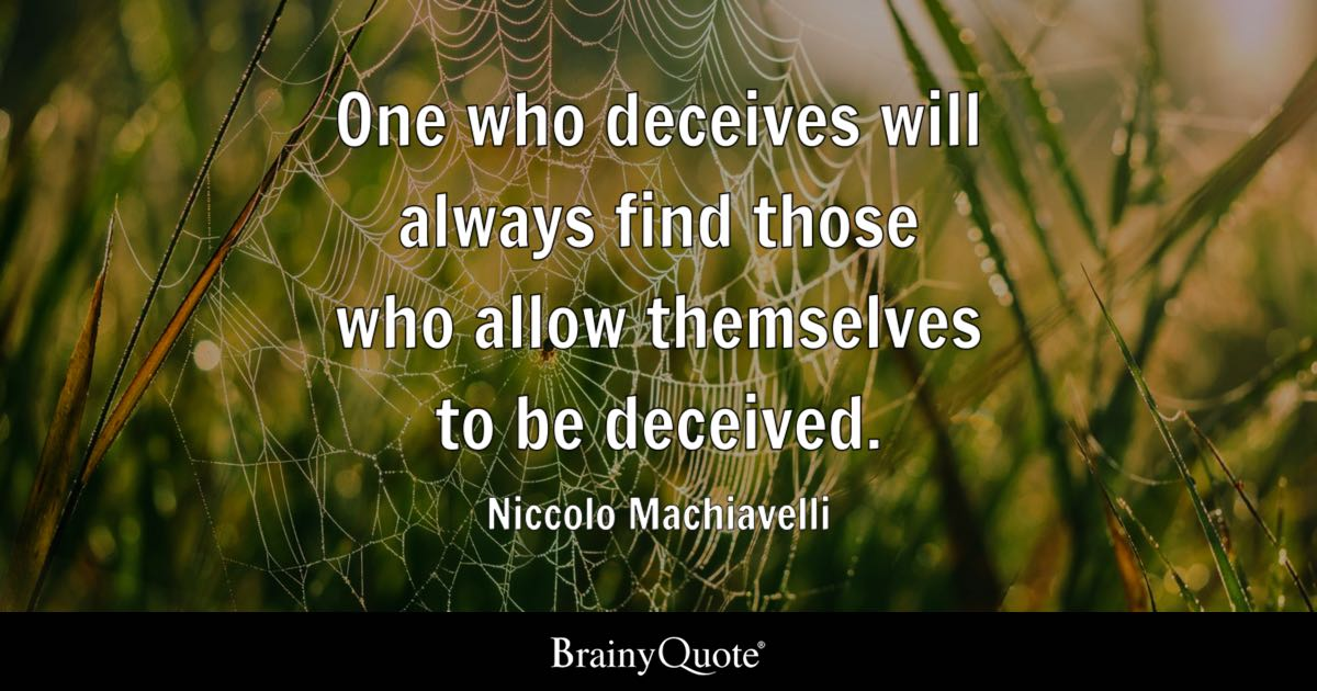 One who deceives will always find those who allow themselves to be deceived. - Niccolo Machiavelli