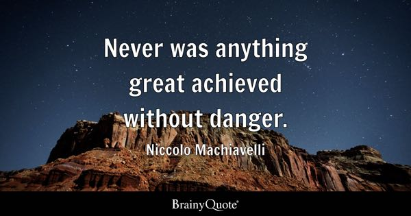 Never was anything great achieved without danger. - Niccolo Machiavelli