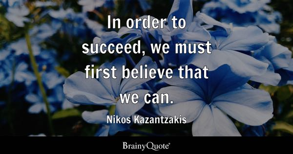In order to succeed, we must first believe that we can. - Nikos Kazantzakis