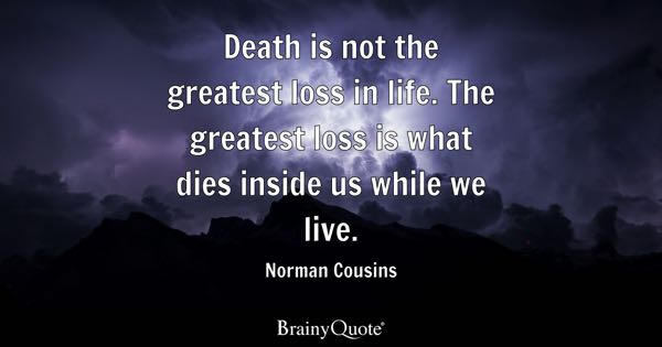 Death is not the greatest loss in life. The greatest loss is what dies inside us while we live. - Norman Cousins