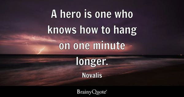A hero is one who knows how to hang on one minute longer. - Novalis