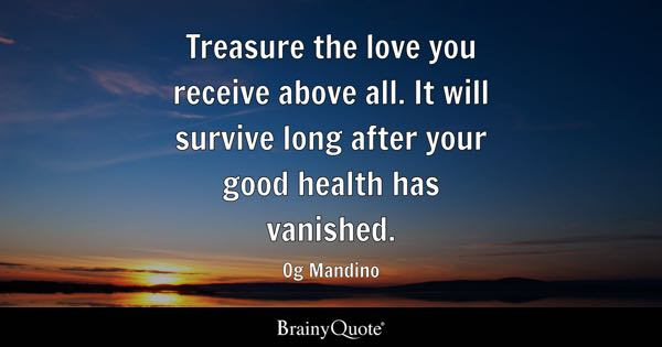 Treasure the love you receive above all. It will survive long after your good health has vanished. - Og Mandino