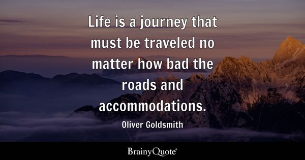 Life is a journey that must be traveled no matter how bad the roads and accommodations. - Oliver Goldsmith