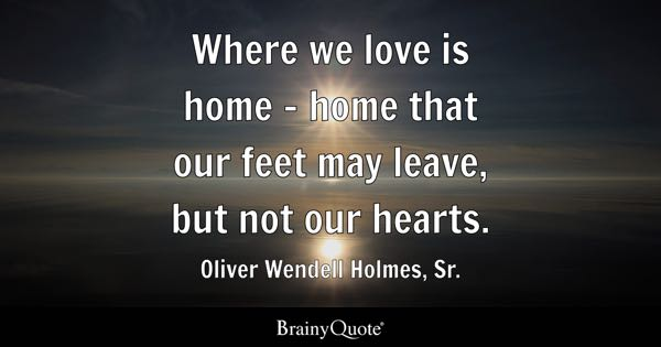 Where we love is home - home that our feet may leave, but not our hearts. - Oliver Wendell Holmes, Sr.