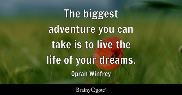 The biggest adventure you can take is to live the life of your dreams. - Oprah Winfrey
