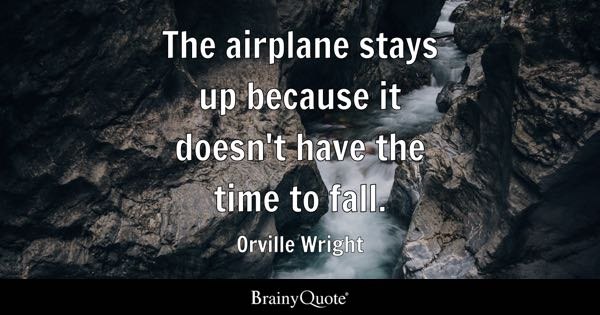 The airplane stays up because it doesn't have the time to fall. - Orville Wright