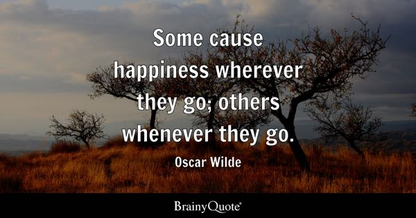 Some cause happiness wherever they go; others whenever they go. - Oscar Wilde