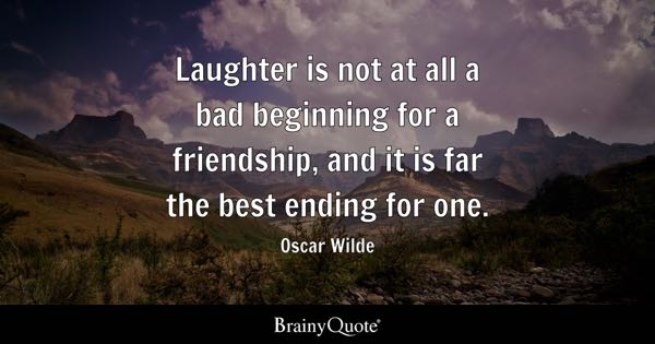 Laughter is not at all a bad beginning for a friendship, and it is far the best ending for one. - Oscar Wilde