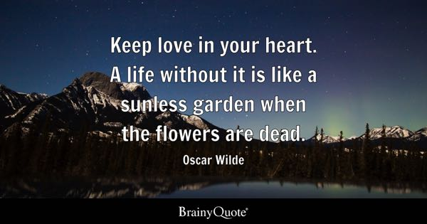 Keep love in your heart. A life without it is like a sunless garden when the flowers are dead. - Oscar Wilde