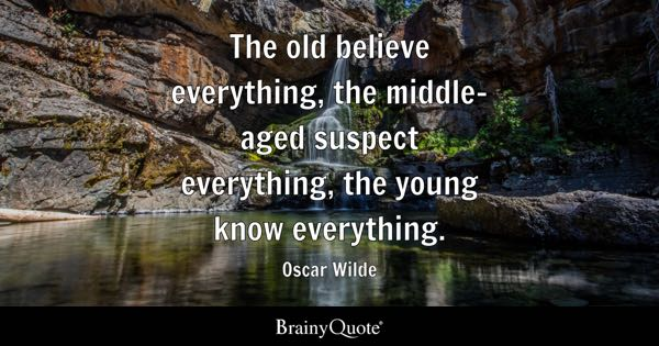 The old believe everything, the middle-aged suspect everything, the young know everything. - Oscar Wilde