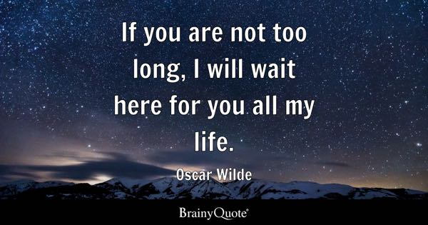 If you are not too long, I will wait here for you all my life. - Oscar Wilde