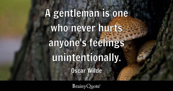 A gentleman is one who never hurts anyone's feelings unintentionally. - Oscar Wilde