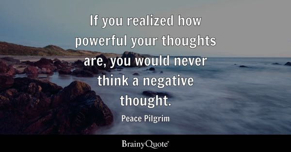 If you realized how powerful your thoughts are, you would never think a negative thought. - Peace Pilgrim