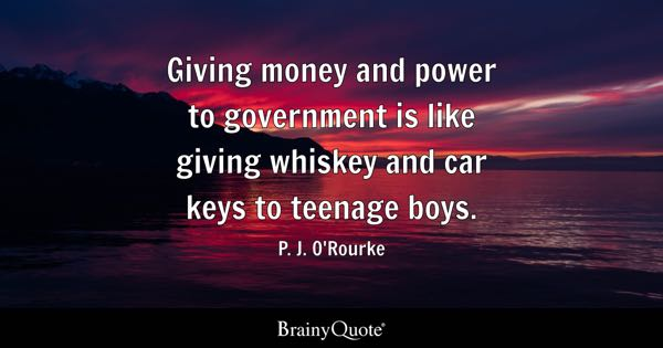 Giving money and power to government is like giving whiskey and car keys to teenage boys. - P. J. O'Rourke