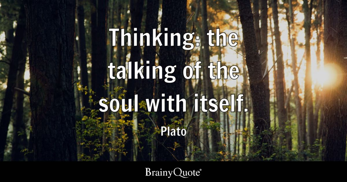 Thinking: the talking of the soul with itself. - Plato