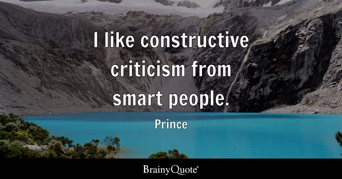 I like constructive criticism from smart people. - Prince