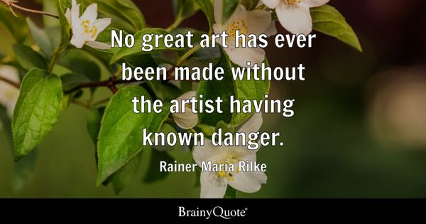 No great art has ever been made without the artist having known danger. - Rainer Maria Rilke
