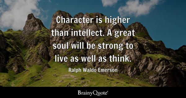 Character is higher than intellect. A great soul will be strong to live as well as think. - Ralph Waldo Emerson