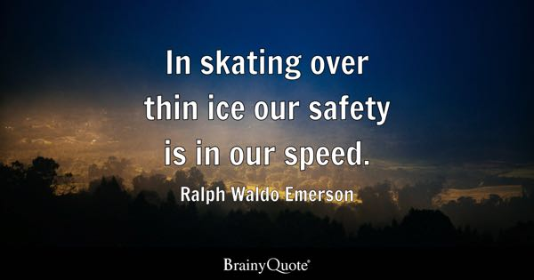 In skating over thin ice our safety is in our speed. - Ralph Waldo Emerson