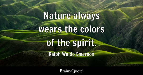 Nature always wears the colors of the spirit. - Ralph Waldo Emerson