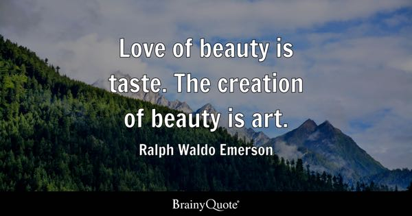 Love of beauty is taste. The creation of beauty is art. - Ralph Waldo Emerson