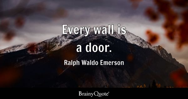 Every wall is a door. - Ralph Waldo Emerson