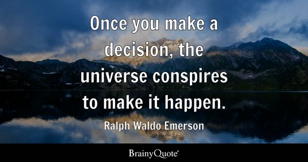 Once you make a decision, the universe conspires to make it happen. - Ralph Waldo Emerson