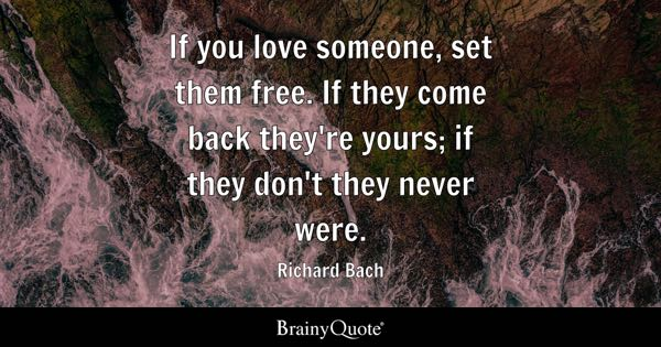 If you love someone, set them free. If they come back they're yours; if they don't they never were. - Richard Bach