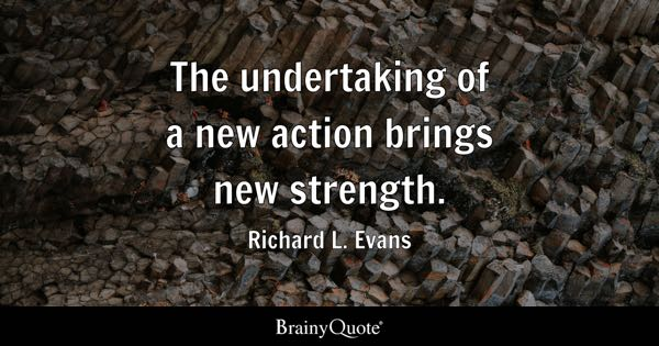 The undertaking of a new action brings new strength. - Richard L. Evans
