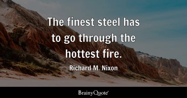 The finest steel has to go through the hottest fire. - Richard M. Nixon