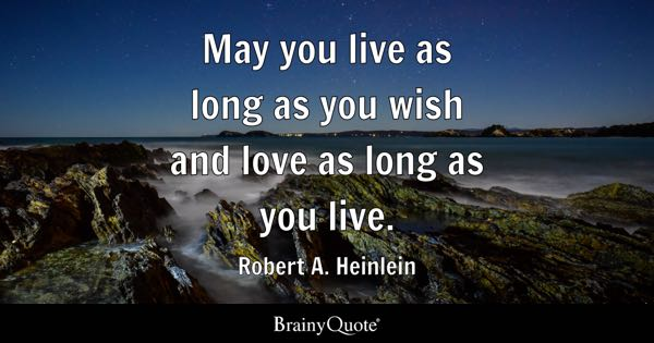 May you live as long as you wish and love as long as you live. - Robert A. Heinlein