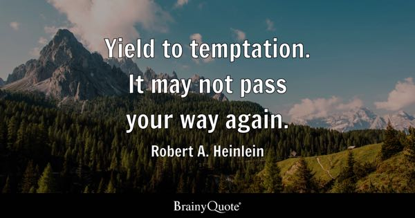 Yield to temptation. It may not pass your way again. - Robert A. Heinlein