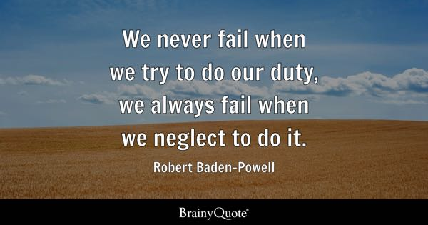 We never fail when we try to do our duty, we always fail when we neglect to do it. - Robert Baden-Powell