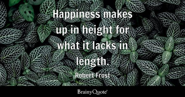 Happiness makes up in height for what it lacks in length. - Robert Frost