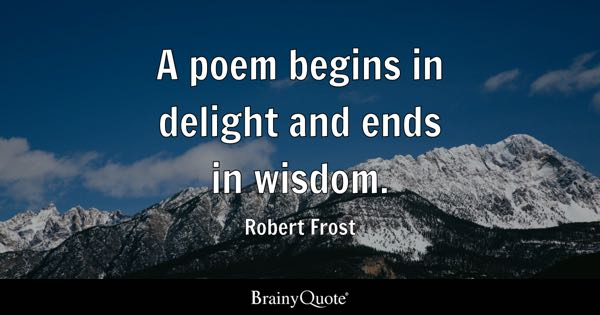 A poem begins in delight and ends in wisdom. - Robert Frost