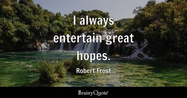 I always entertain great hopes. - Robert Frost
