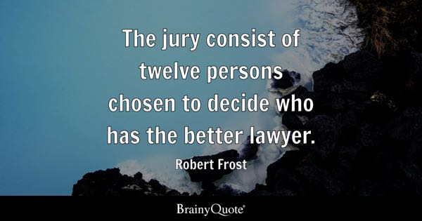 The jury consist of twelve persons chosen to decide who has the better lawyer. - Robert Frost