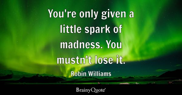 You're only given a little spark of madness. You mustn't lose it. - Robin Williams