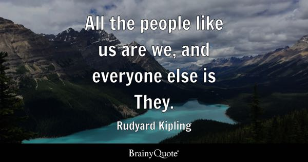 All the people like us are we, and everyone else is They. - Rudyard Kipling