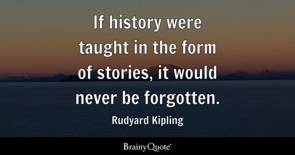 If history were taught in the form of stories, it would never be forgotten. - Rudyard Kipling