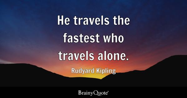 He travels the fastest who travels alone. - Rudyard Kipling