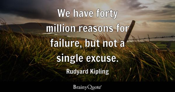 We have forty million reasons for failure, but not a single excuse. - Rudyard Kipling