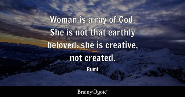 Woman is a ray of God. She is not that earthly beloved: she is creative, not created. - Rumi